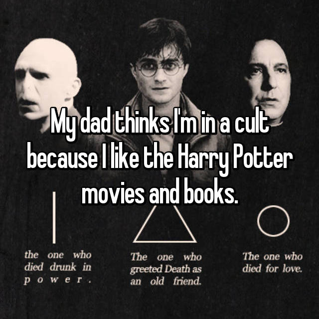 My dad thinks I'm in a cult because I like the Harry Potter movies and books.