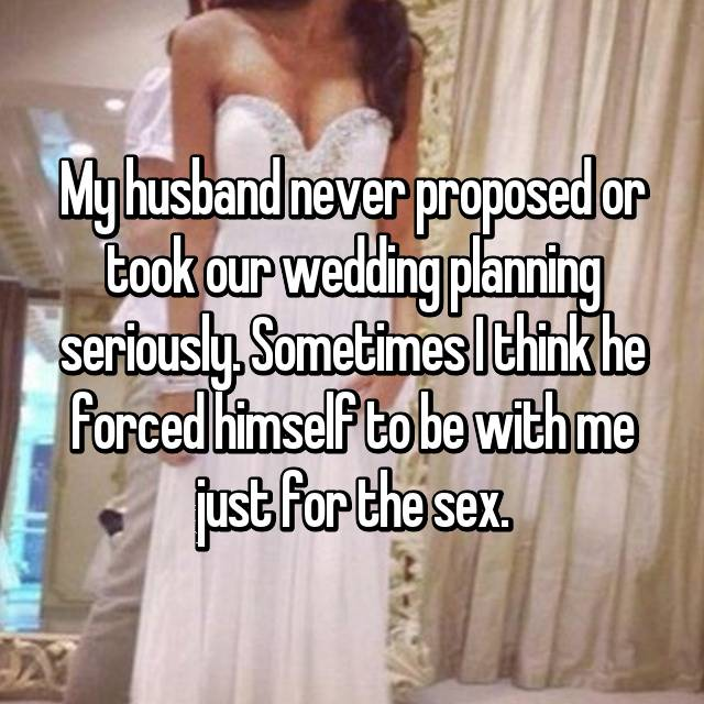 My husband never proposed or took our wedding planning seriously. Sometimes I think he forced himself to be with me just for the sex.