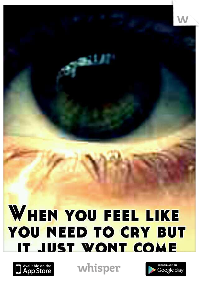 When you feel like you need to cry but it just wont come out :|