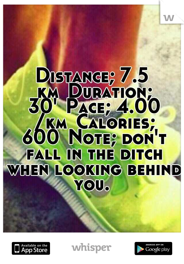 Distance; 7.5 km Duration; 30' Pace; 4.00 /km Calories; 600 Note; don't fall in the ditch when looking behind you.
