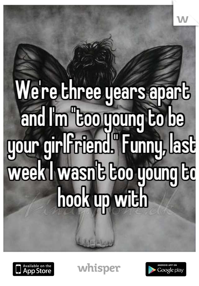 "We're three years apart and I'm ""too young to be your girlfriend."" Funny, last week I wasn't too young to hook up with"