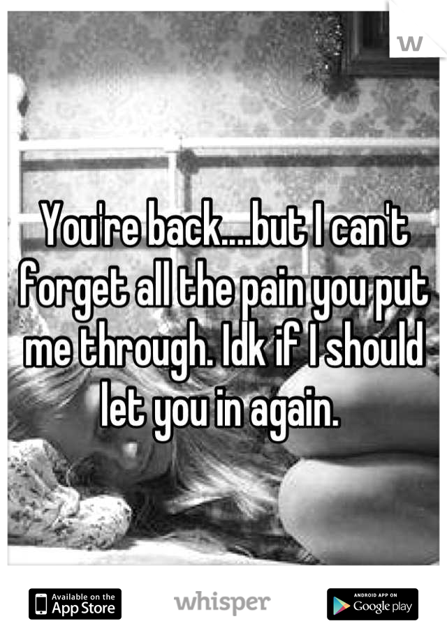 You're back....but I can't forget all the pain you put me through. Idk if I should let you in again.
