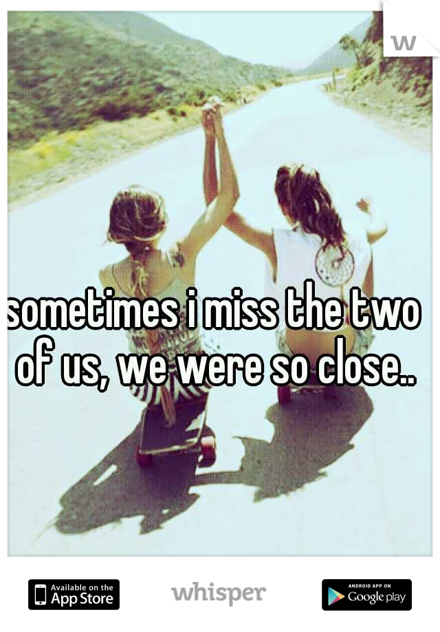 sometimes i miss the two of us, we were so close..