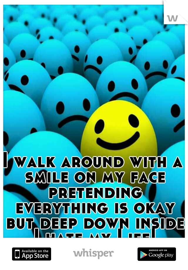 I walk around with a smile on my face pretending everything is okay but deep down inside I hate my Life!