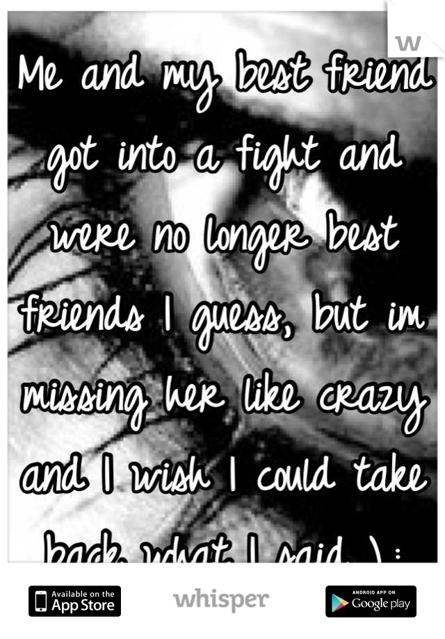 Me and my best friend got into a fight and were no longer best friends I guess, but im missing her like crazy and I wish I could take back what I said ),: