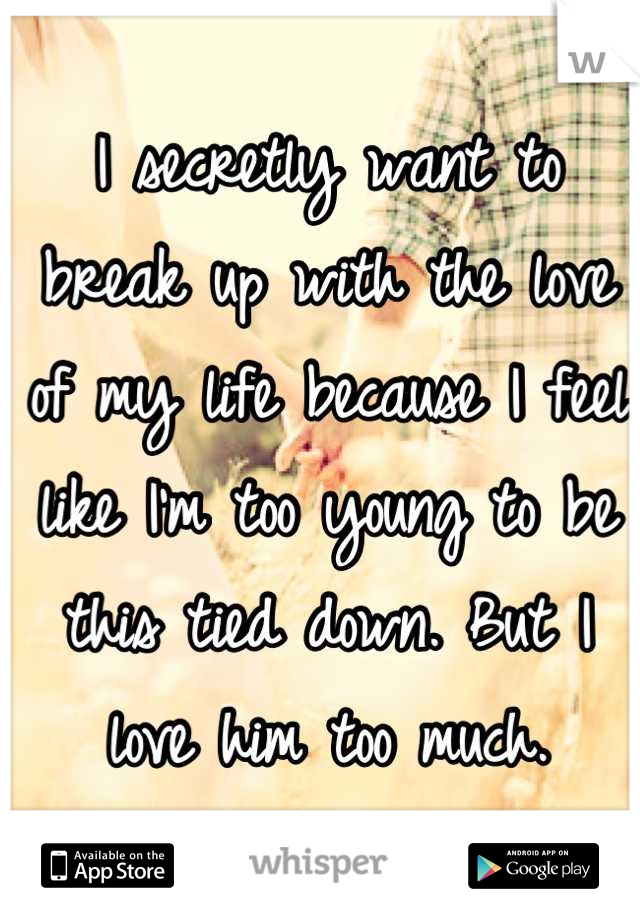 I secretly want to break up with the love of my life because I feel like I'm too young to be this tied down. But I love him too much.