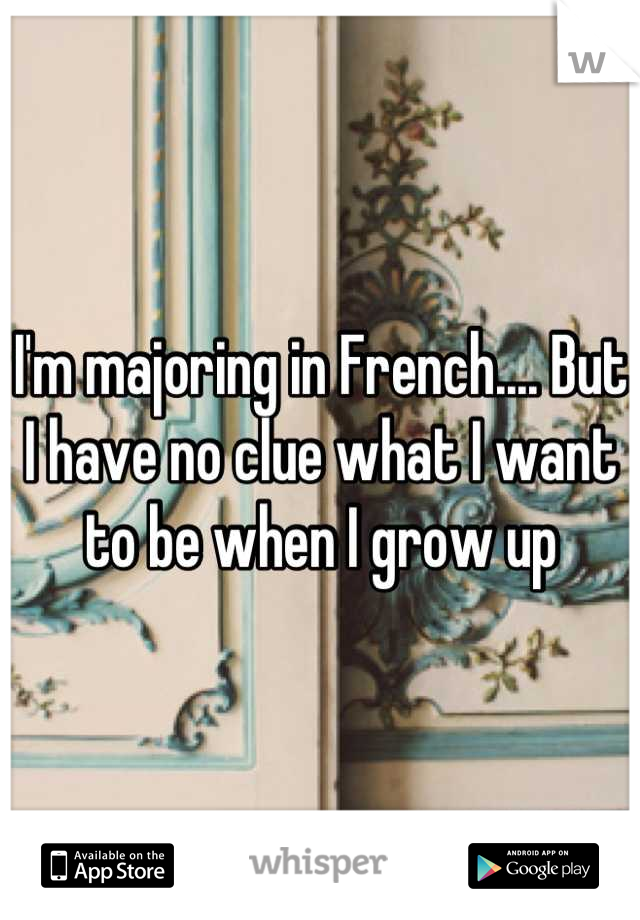 I'm majoring in French.... But I have no clue what I want to be when I grow up
