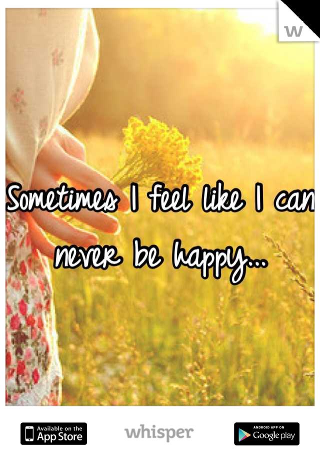 Sometimes I feel like I can never be happy...
