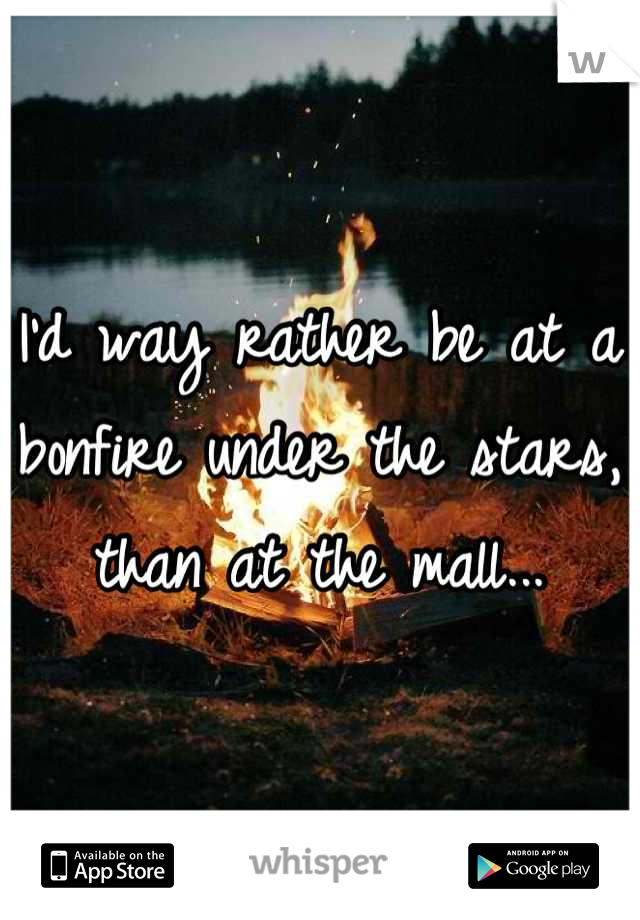 I'd way rather be at a bonfire under the stars, than at the mall...