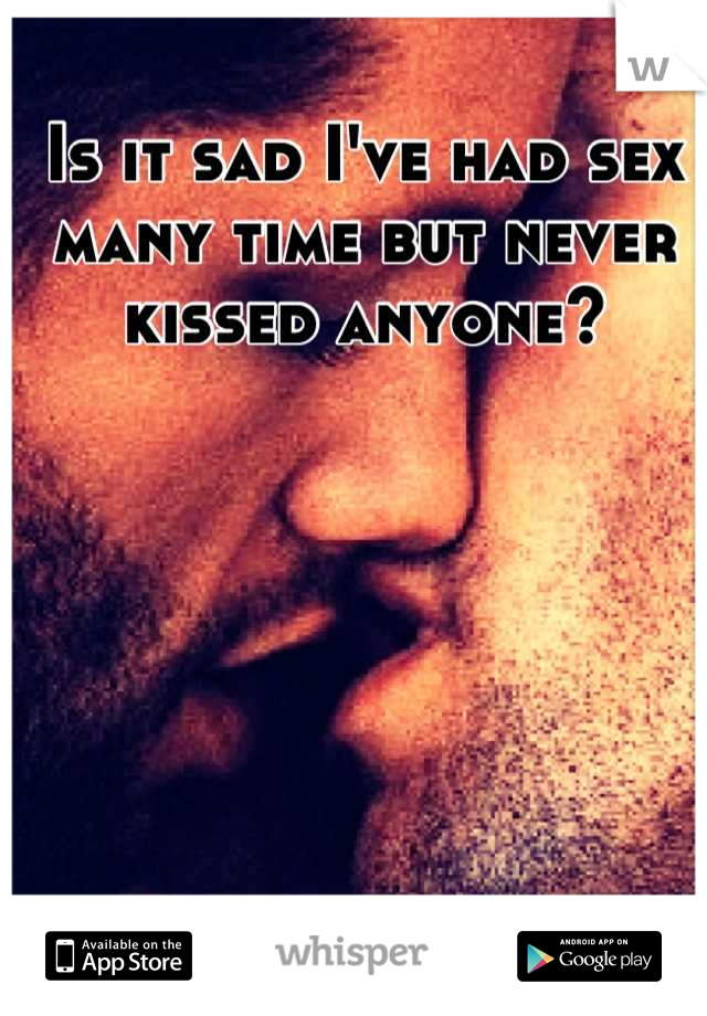 Is it sad I've had sex many time but never kissed anyone?
