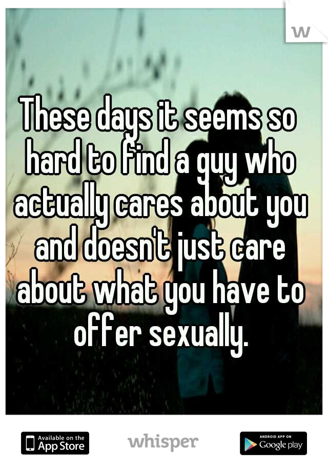 These days it seems so hard to find a guy who actually cares about you and doesn't just care about what you have to offer sexually.