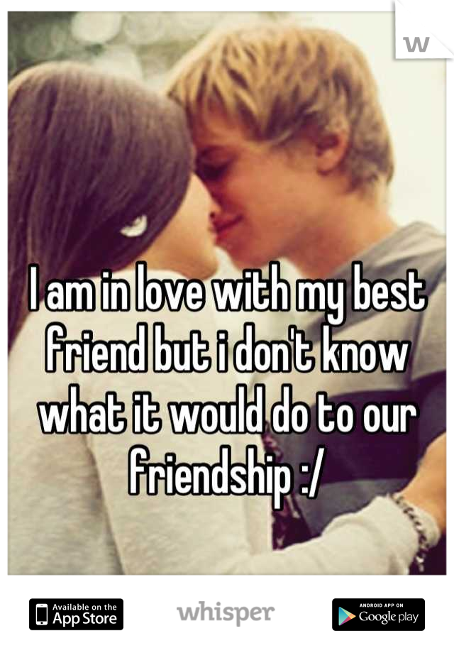 I am in love with my best friend but i don't know what it would do to our friendship :/