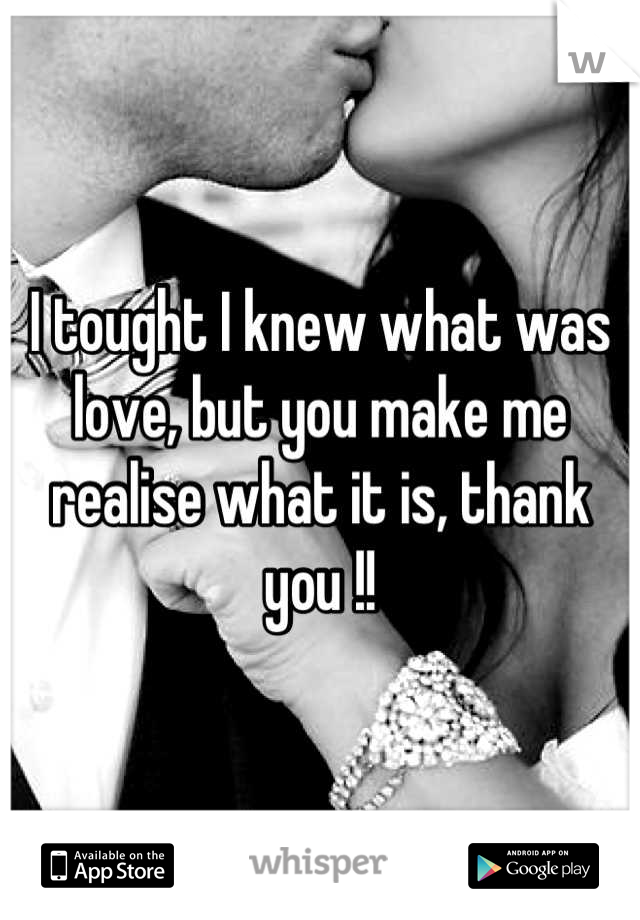 I tought I knew what was love, but you make me realise what it is, thank you !!
