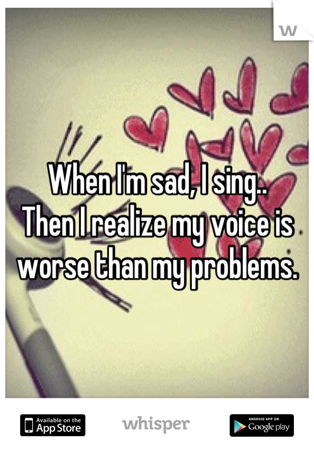 When I'm sad, I sing.. Then I realize my voice is worse than my problems.