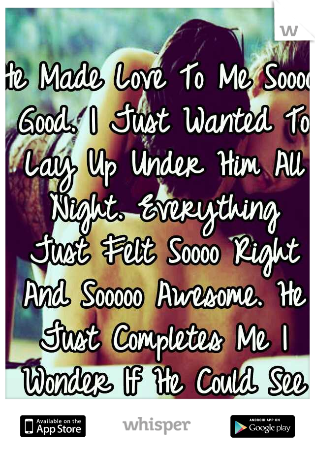 He Made Love To Me Soooo Good. I Just Wanted To Lay Up Under Him All Night. Everything Just Felt Soooo Right And Sooooo Awesome. He Just Completes Me I Wonder If He Could See Life W/o Me