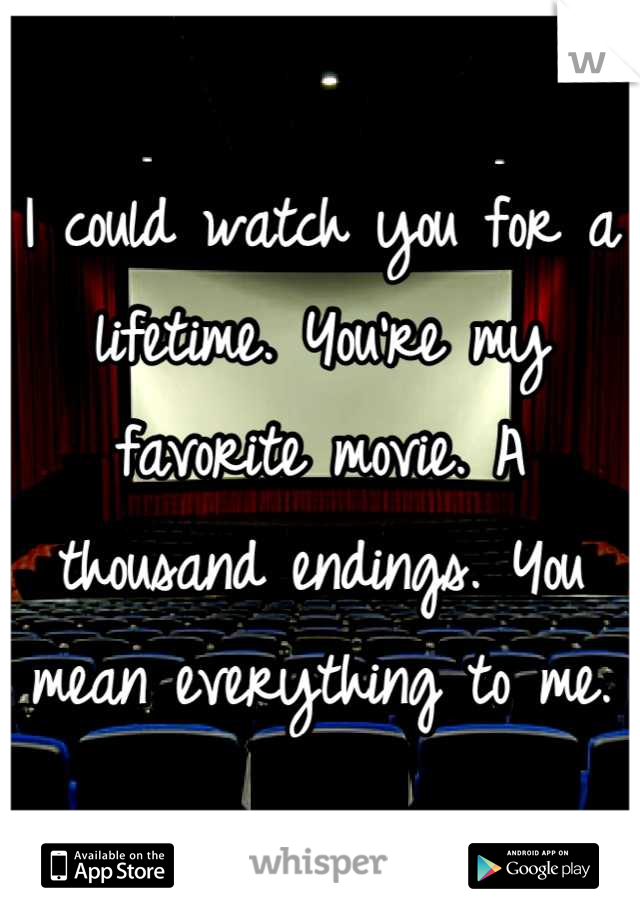 I could watch you for a lifetime. You're my favorite movie. A thousand endings. You mean everything to me.