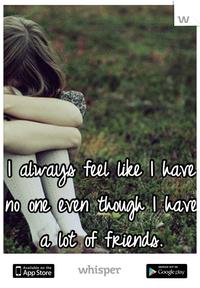 I always feel like I have no one even though I have a lot of friends.