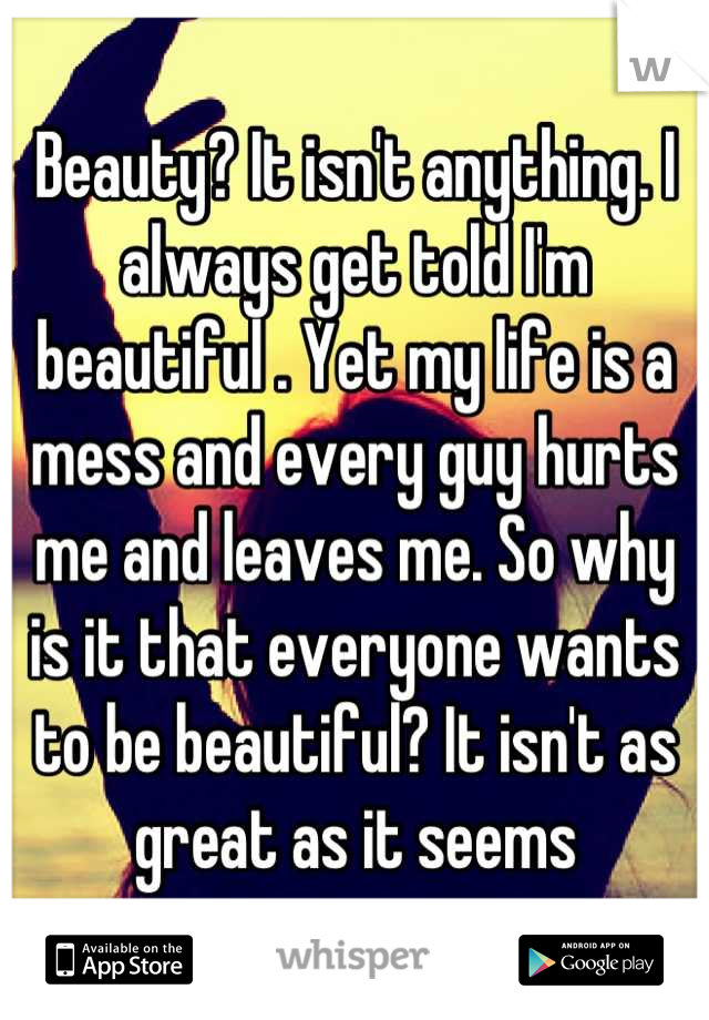 Beauty? It isn't anything. I always get told I'm beautiful . Yet my life is a mess and every guy hurts me and leaves me. So why is it that everyone wants to be beautiful? It isn't as great as it seems