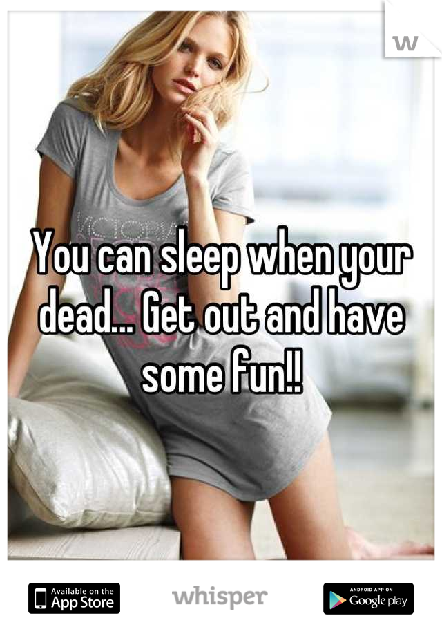 You can sleep when your dead... Get out and have some fun!!