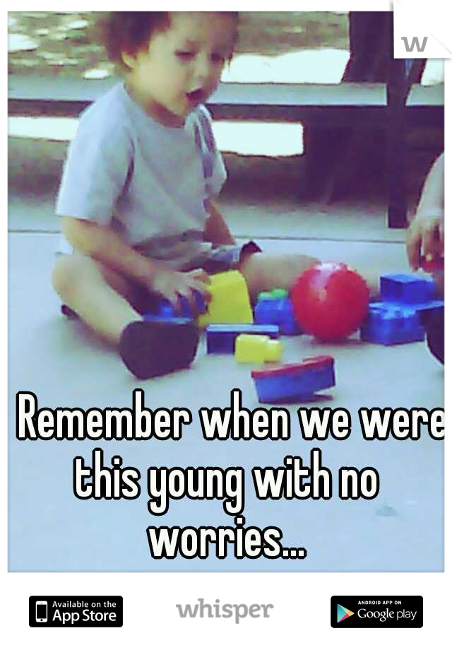 Remember when we were this young with no worries...