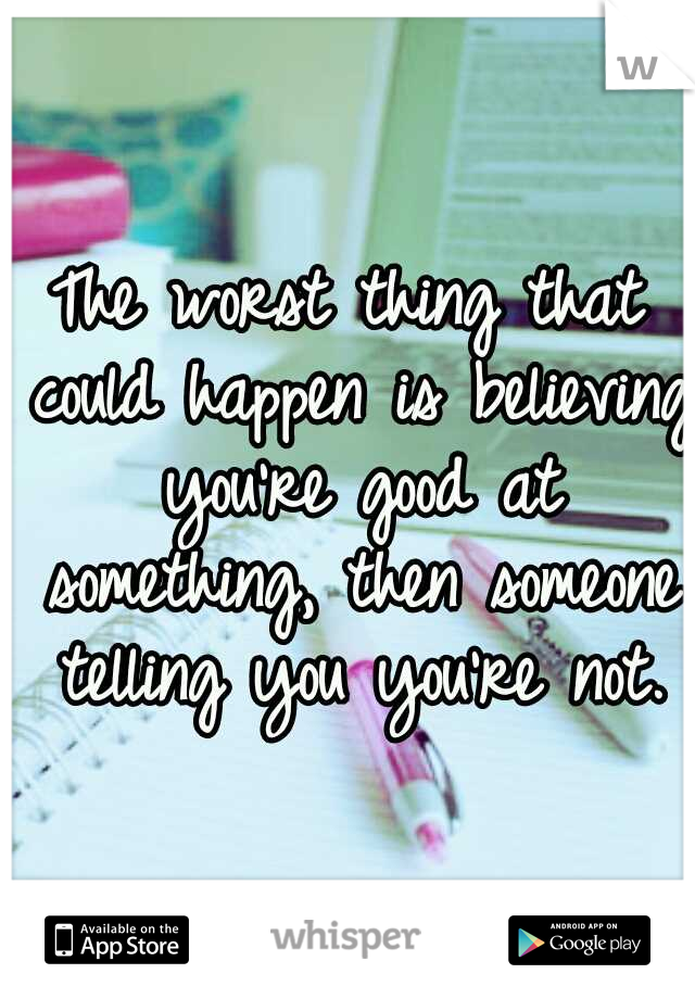 The worst thing that could happen is believing you're good at something, then someone telling you you're not.