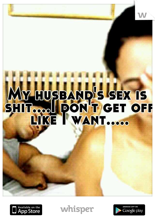My husband's sex is shit....I don't get off like I want.....
