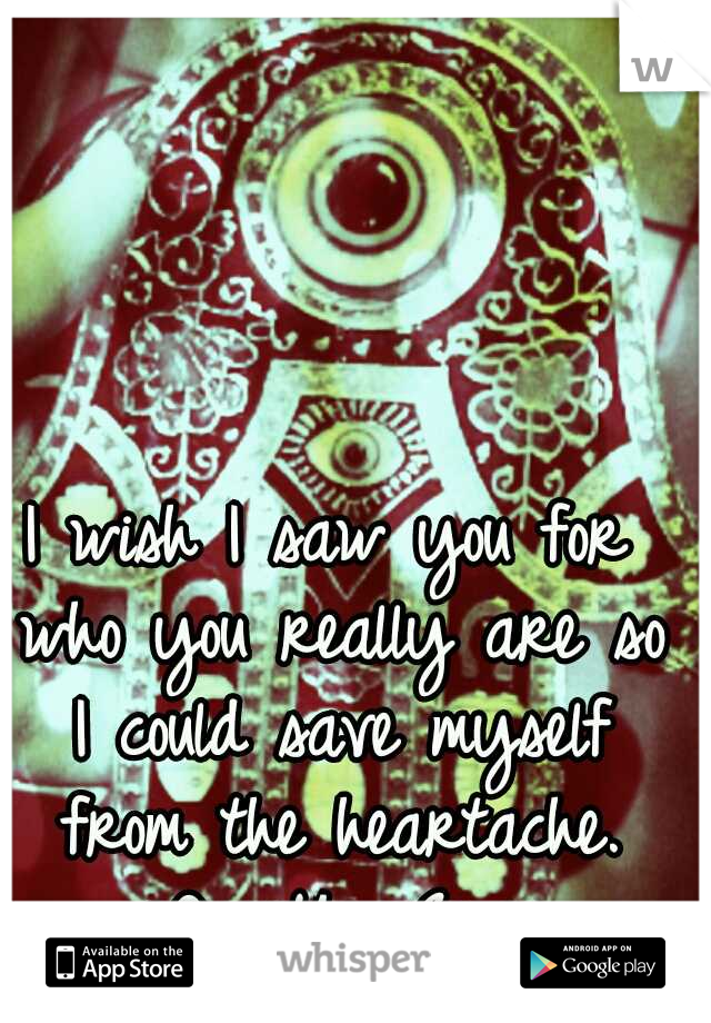 I wish I saw you for who you really are so I could save myself from the heartache. #OpenYourEyes