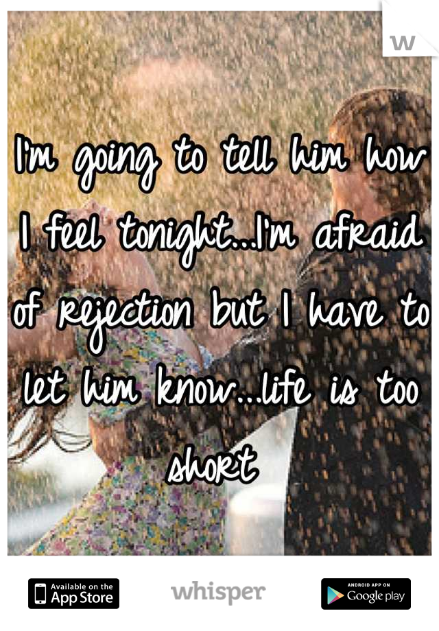 I'm going to tell him how I feel tonight...I'm afraid of rejection but I have to let him know...life is too short