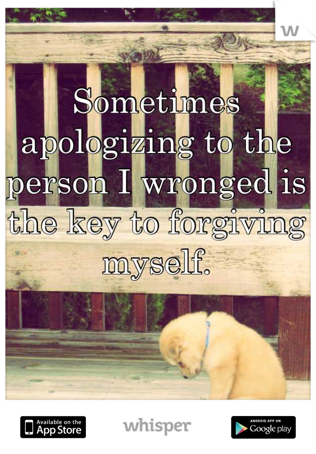 Sometimes apologizing to the person I wronged is the key to forgiving myself.