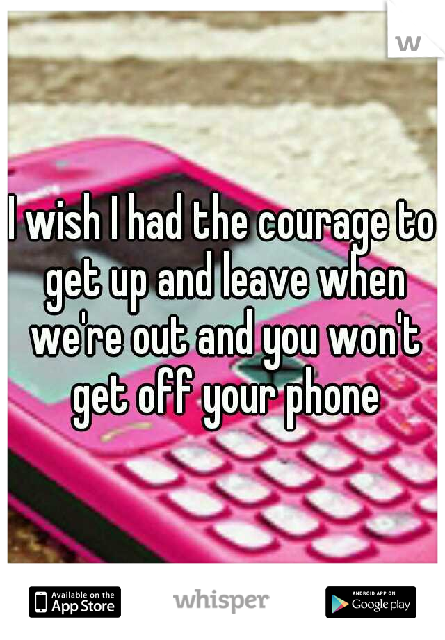 I wish I had the courage to get up and leave when we're out and you won't get off your phone