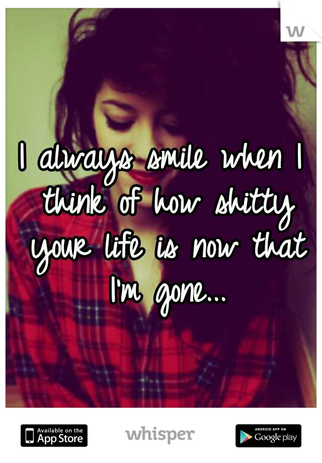 I always smile when I think of how shitty your life is now that I'm gone...
