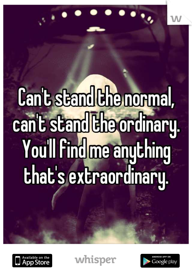 Can't stand the normal, can't stand the ordinary. You'll find me anything that's extraordinary.