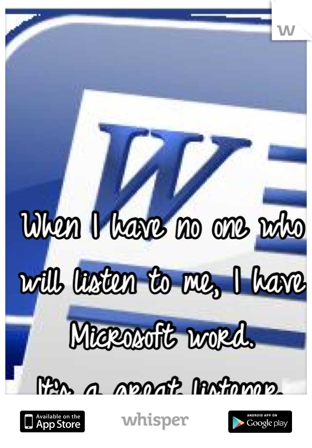 When I have no one who will listen to me, I have Microsoft word.   It's a great listener.