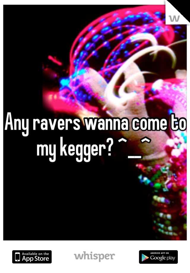 Any ravers wanna come to my kegger? ^__^