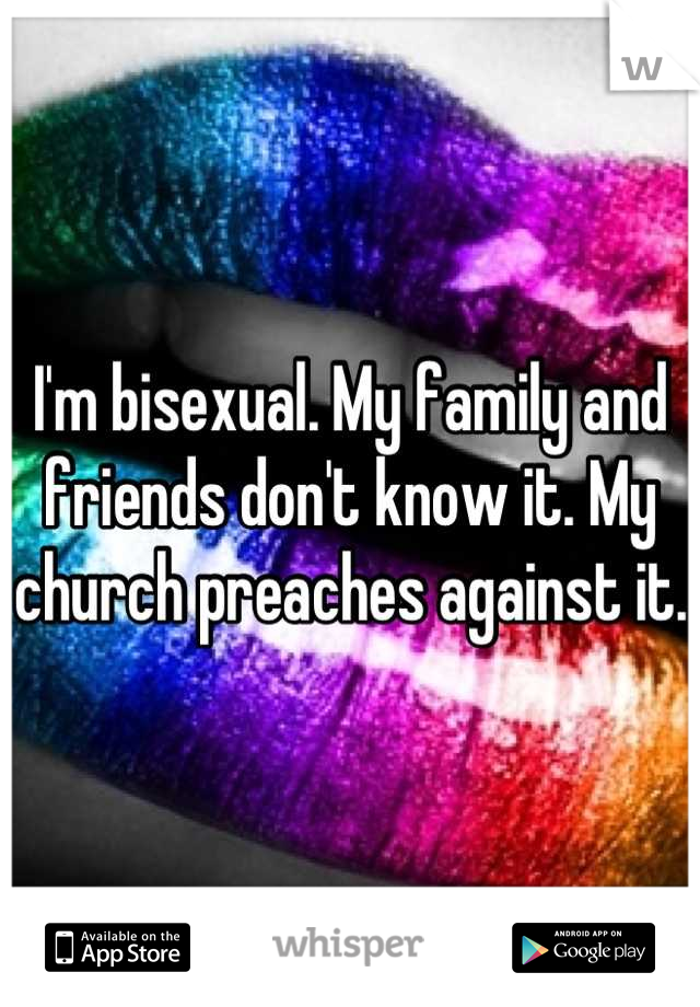 I'm bisexual. My family and friends don't know it. My church preaches against it.