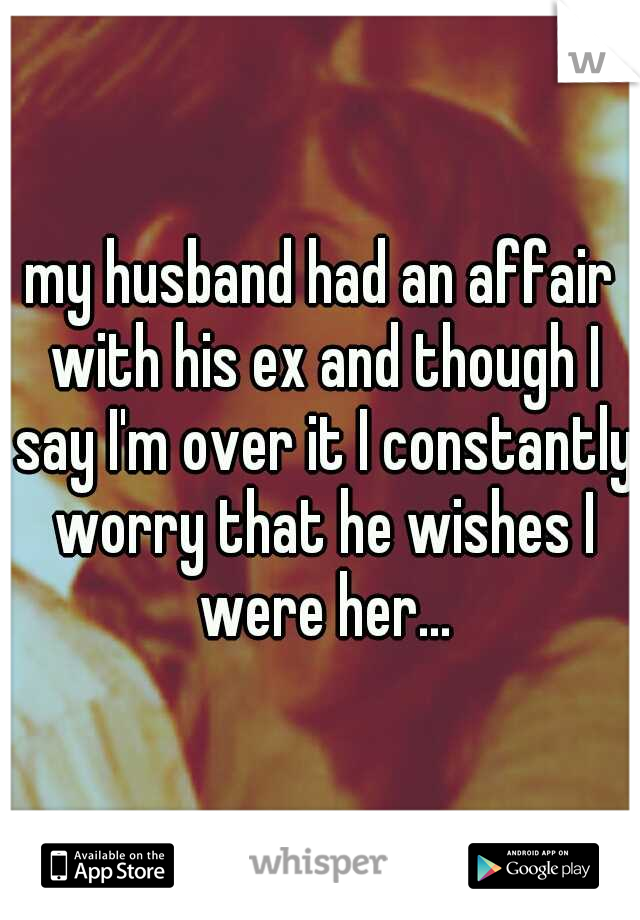 my husband had an affair with his ex and though I say I'm over it I constantly worry that he wishes I were her...