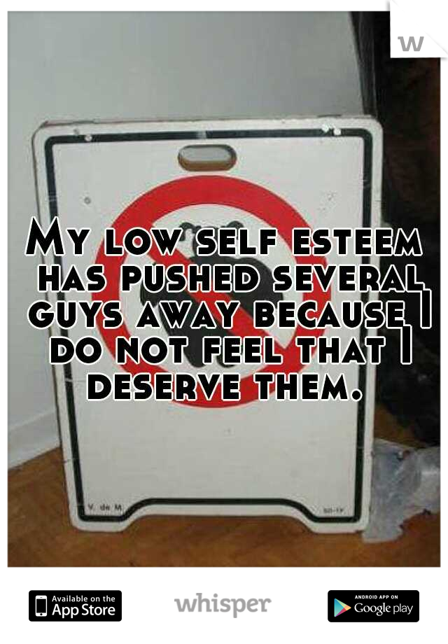 My low self esteem has pushed several guys away because I do not feel that I deserve them.
