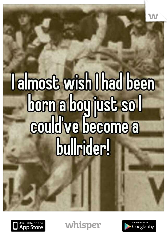 I almost wish I had been born a boy just so I could've become a bullrider!