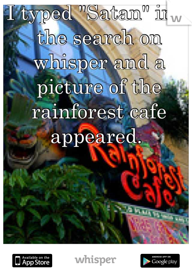 """I typed """"Satan"""" into the search on whisper and a picture of the rainforest cafe appeared."""
