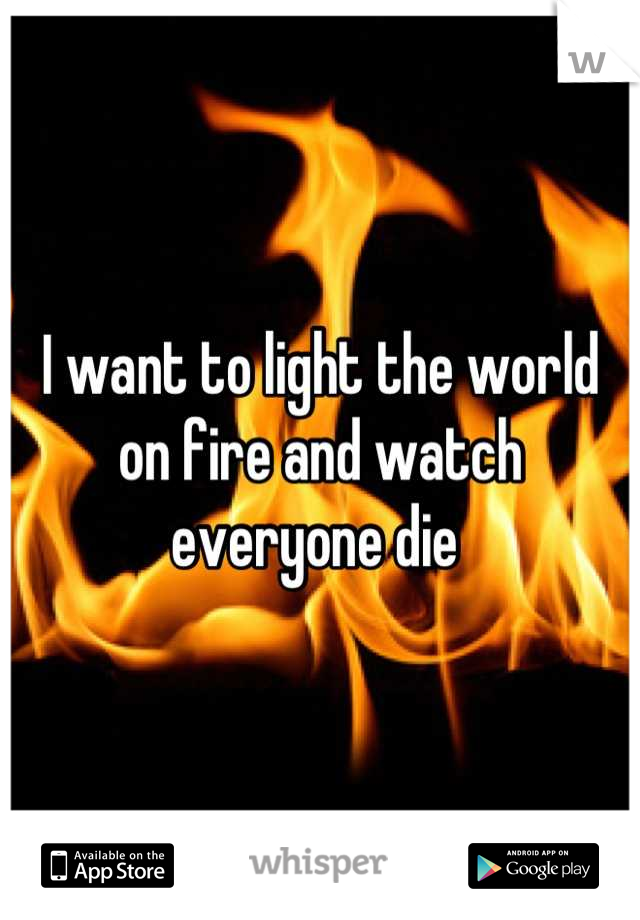 I want to light the world on fire and watch everyone die