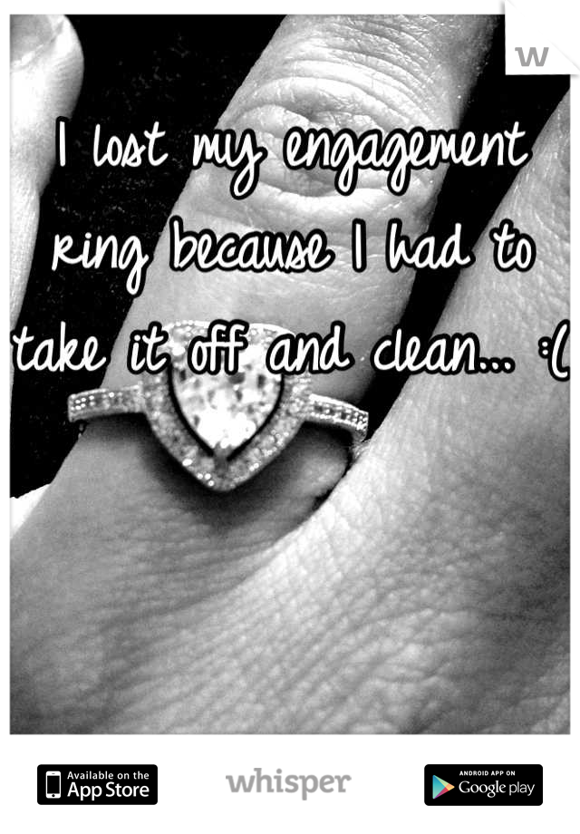 I lost my engagement ring because I had to take it off and clean... :(