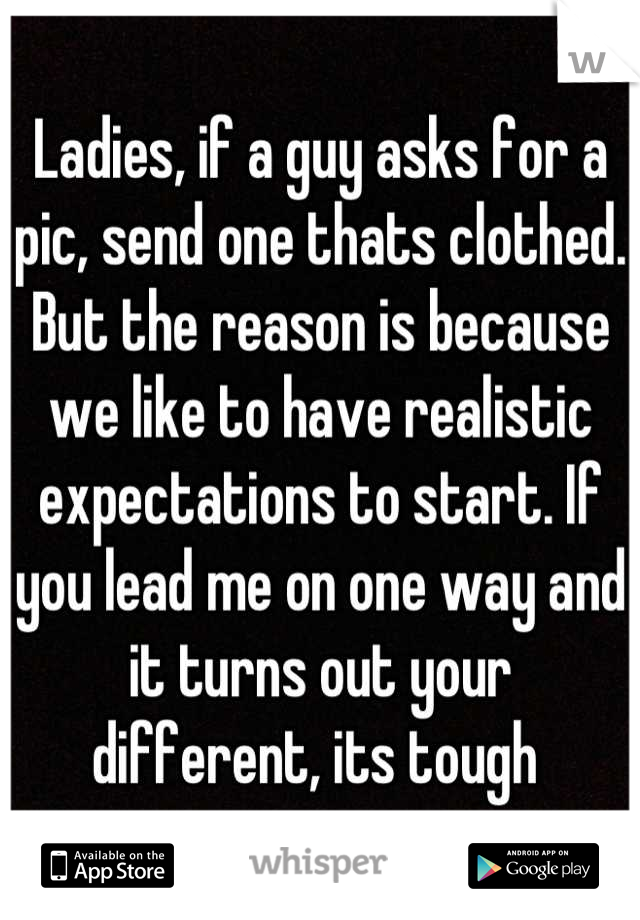 Ladies, if a guy asks for a pic, send one thats clothed. But the reason is because we like to have realistic expectations to start. If you lead me on one way and it turns out your different, its tough