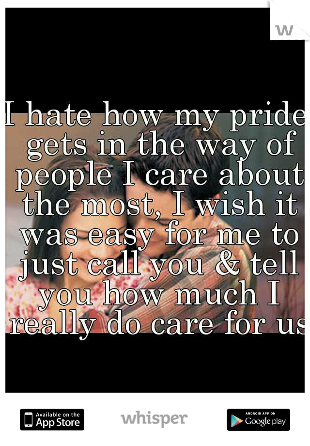 I hate how my pride gets in the way of people I care about the most, I wish it was easy for me to just call you & tell you how much I really do care for us.