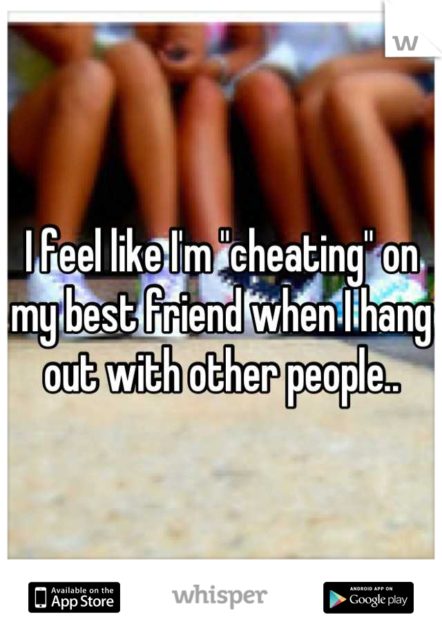 """I feel like I'm """"cheating"""" on my best friend when I hang out with other people.."""