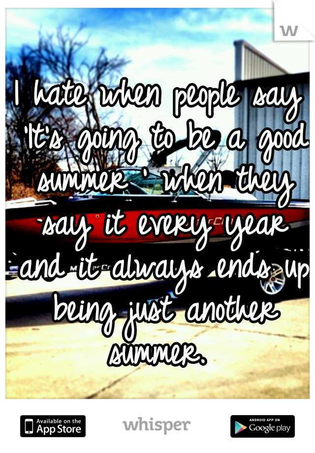 I hate when people say 'It's going to be a good summer ' when they say it every year and it always ends up being just another summer.