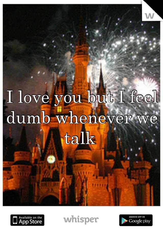 I love you but I feel dumb whenever we talk