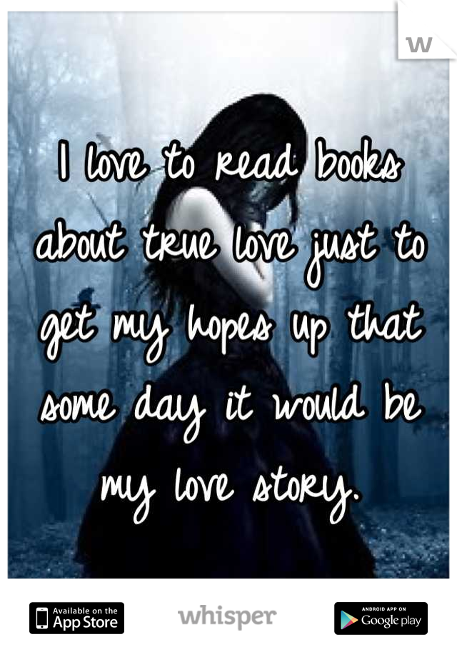 I love to read books about true love just to get my hopes up that some day it would be my love story.