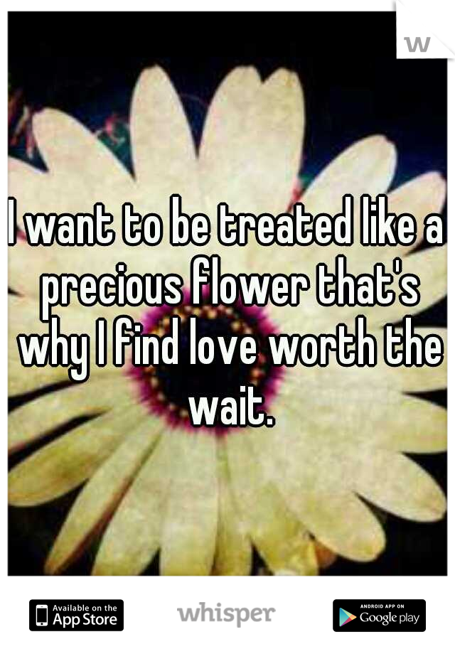 I want to be treated like a precious flower that's why I find love worth the wait.
