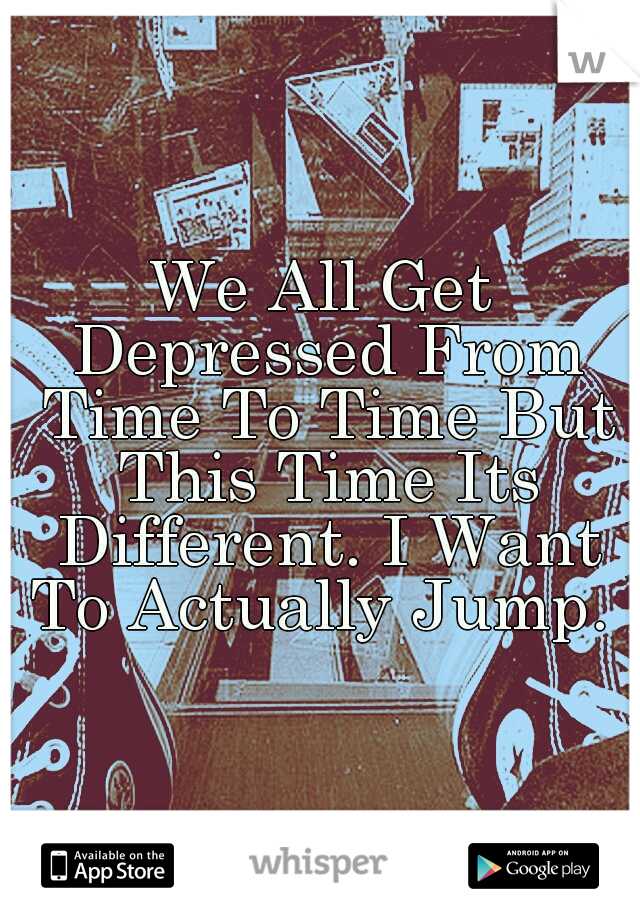We All Get Depressed From Time To Time But This Time Its Different. I Want To Actually Jump.