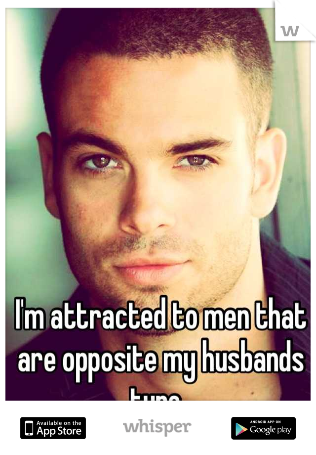 I'm attracted to men that are opposite my husbands type.